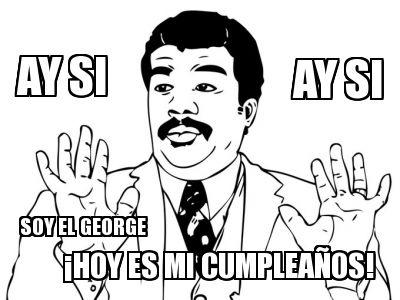 ay si ay si hoy es mi cumpleaños soy el george
