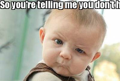 Funny Baby Meme Creator : Meme creator so you're telling me you don't have a rudder limiter