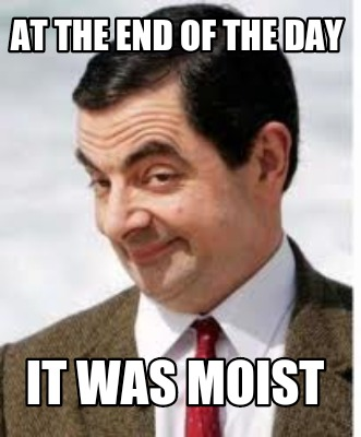 341143 meme creator at the end of the day it was moist