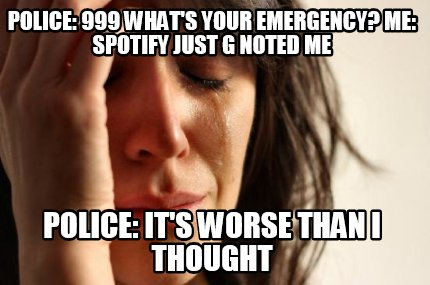 341412 meme creator police 999 what's your emergency? me spotify just