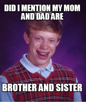 Meme Creator - did i mention my mom and dad are brother and