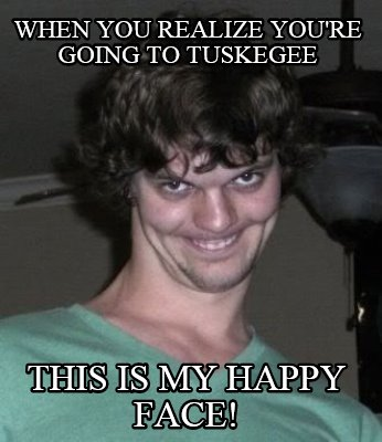Meme Creator When You Realize Youre Going To Tuskegee This Is My
